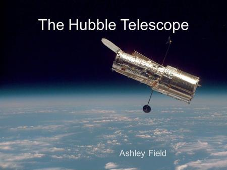 The Hubble Telescope Ashley Field. Hubble Facts The Hubble Telescope was launched into low Earth orbit in 1990 Four main instruments observe in the near.