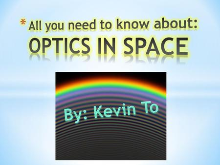 * Optics in space revolves around the behaviour of light outside of the atmosphere. Studying celestial bodies, galaxies and planets, is one way to view.