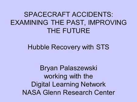 SPACECRAFT ACCIDENTS: EXAMINING THE PAST, IMPROVING THE FUTURE Hubble Recovery with STS Bryan Palaszewski working with the Digital Learning Network NASA.