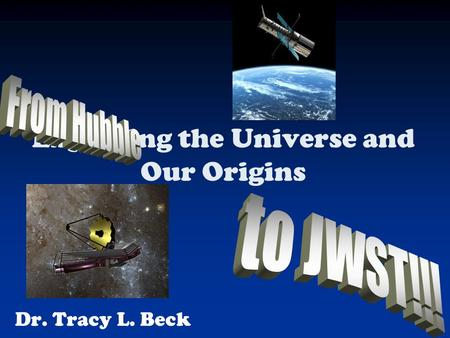 Dr. Tracy L. Beck Exploring the Universe and Our Origins.