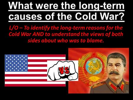 What were the long-term causes of the Cold War? L/O – To identify the long-term reasons for the Cold War AND to understand the views of both sides about.