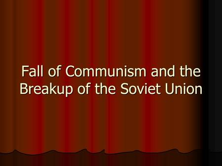 Fall of Communism and the Breakup of the Soviet Union.