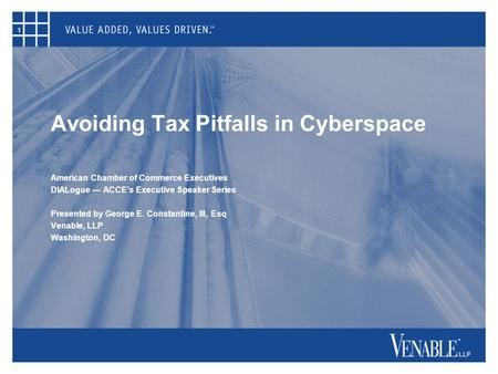 1 Avoiding Tax Pitfalls in Cyberspace American Chamber of Commerce Executives DIALogue — ACCE's Executive Speaker Series Presented by George E. Constantine,