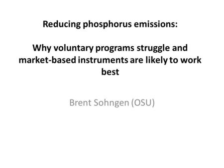 Reducing phosphorus emissions: Why voluntary programs struggle and market-based instruments are likely to work best Brent Sohngen (OSU)