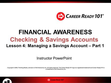 FINANCIAL AWARENESS Checking & Savings Accounts Lesson 4: Managing a Savings Account – Part 1 Instructor PowerPoint Copyright © 2009, Thinking Media, a.