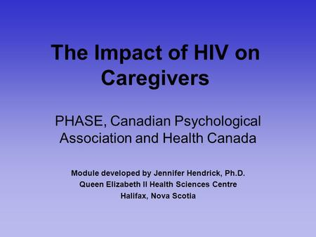The Impact of HIV on Caregivers PHASE, Canadian Psychological Association and Health Canada Module developed by Jennifer Hendrick, Ph.D. Queen Elizabeth.