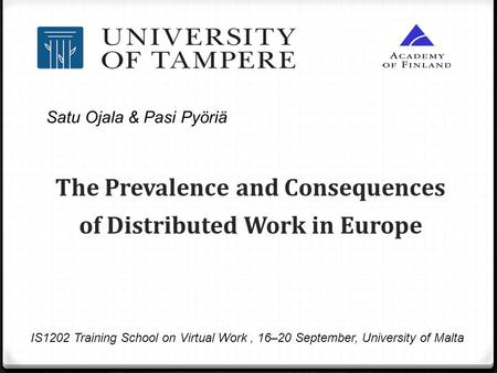 The Prevalence and Consequences of Distributed Work in Europe IS1202 Training School on Virtual Work, 16–20 September, University of Malta Satu Ojala &