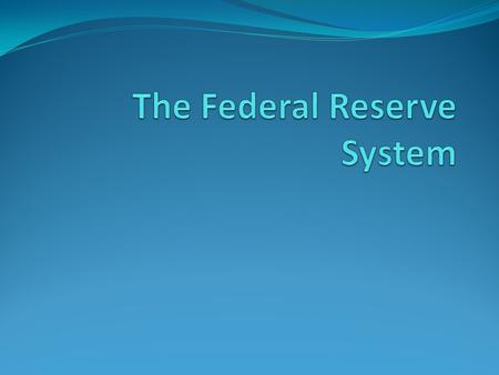 The Federal Reserve Started in 1913 is response to yet another financial crisis Is Quasi-public Serves three purposes Regulates the payment system Supervises.