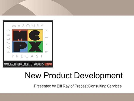 New Product Development Presented by Bill Ray of Precast Consulting Services.