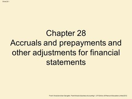 Frank Wood and Alan Sangster, Frank Wood's Business Accounting 1, 12 th Edition, © Pearson Education Limited 2012 Slide 28.1 Chapter 28 Accruals and prepayments.