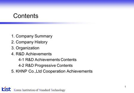Korea Institution of Standard Technology 1 Contents 1. Company Summary 2. Company History 3. Organization 4. R&D Achievements 4-1 R&D Achievements Contents.