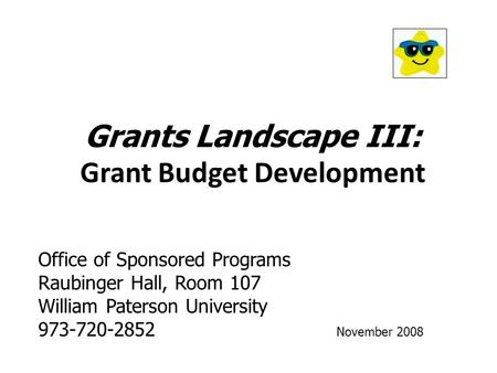 Grants Landscape III: Grant Budget Development Office of Sponsored Programs Raubinger Hall, Room 107 William Paterson University 973-720-2852 November.