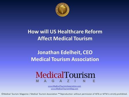 How will US Healthcare Reform Affect Medical Tourism Jonathan Edelheit, CEO Medical Tourism Association www.MedicalTourismAssociation.com www.MedicalTourismMag.com.