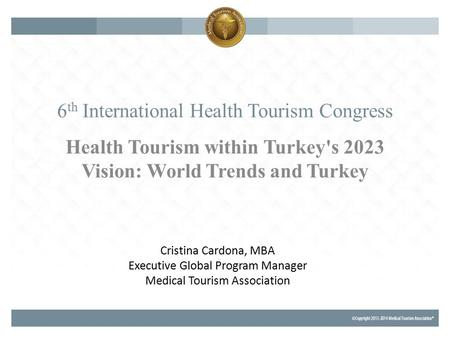 6 th International Health Tourism Congress Health Tourism within Turkey's 2023 Vision: World Trends and Turkey Cristina Cardona, MBA Executive Global Program.