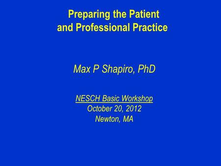 Preparing the Patient and Professional Practice Max P Shapiro, PhD NESCH Basic Workshop October 20, 2012 Newton, MA.