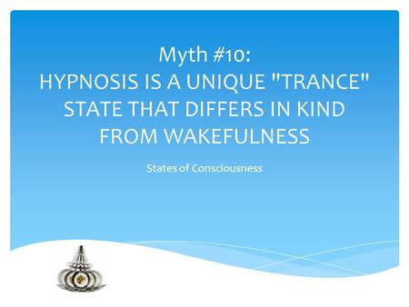 Myth #10: HYPNOSIS IS A UNIQUE TRANCE STATE THAT DIFFERS IN KIND FROM WAKEFULNESS States of Consciousness.