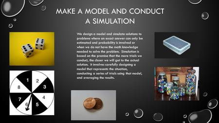 MAKE A MODEL AND CONDUCT A SIMULATION We design a model and simulate solutions to problems where an exact answer can only be estimated and probability.