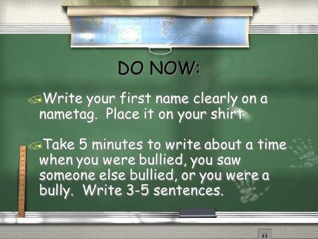 DO NOW: / Write your first name clearly on a nametag. Place it on your shirt / Take 5 minutes to write about a time when you were bullied, you saw someone.