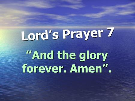 "Lord ' s Prayer 7 "" And the glory forever. Amen ""."