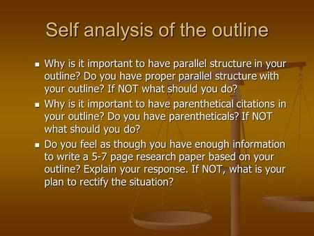 Self analysis of the outline Why is it important to have parallel structure in your outline? Do you have proper parallel structure with your outline? If.