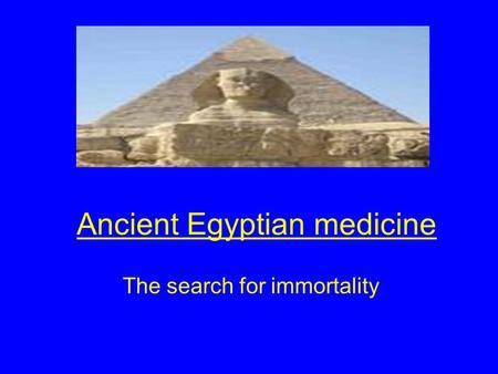 Ancient Egyptian medicine The search for immortality.