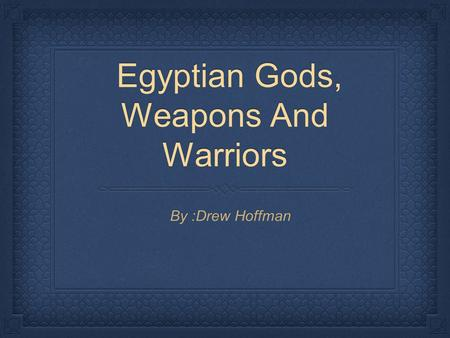 Egyptian Gods, Weapons And Warriors Egyptian Gods, Weapons And Warriors By :Drew Hoffman.