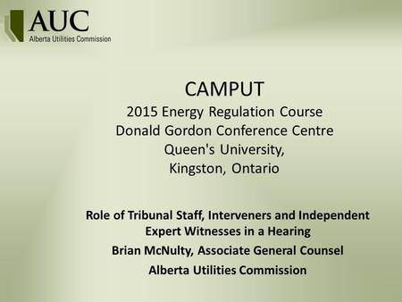 CAMPUT 2015 Energy Regulation Course Donald Gordon Conference Centre Queen's University, Kingston, Ontario Role of Tribunal Staff, Interveners and Independent.
