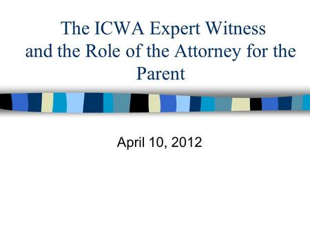 The ICWA Expert Witness and the Role of the Attorney for the Parent April 10, 2012.