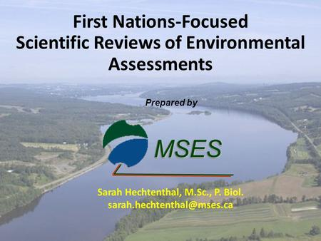 First Nations-Focused Scientific Reviews of Environmental Assessments MSESMSES Prepared by Sarah Hechtenthal, M.Sc., P. Biol.