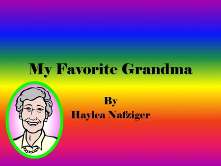 My Favorite Grandma By Haylea Nafziger. The person I admire the most is my Grandma Helen. She was kind and a hard worker. She was always trust worthy.