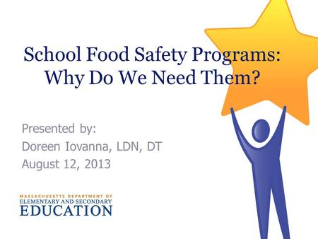 School Food Safety Programs: Why Do We Need Them? Presented by: Doreen Iovanna, LDN, DT August 12, 2013.