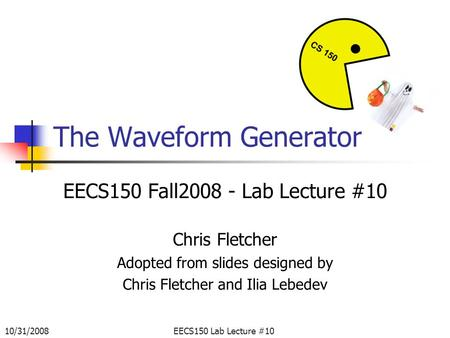 10/31/2008EECS150 Lab Lecture #10 The Waveform Generator EECS150 Fall2008 - Lab Lecture #10 Chris Fletcher Adopted from slides designed by Chris Fletcher.
