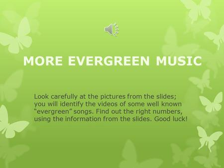 "MORE EVERGREEN MUSIC Look carefully at the pictures from the slides; you will identify the videos of some well known ""evergreen"" songs. Find out the right."
