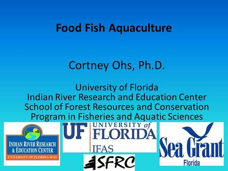 Food Fish Aquaculture Cortney Ohs, Ph.D. University of Florida Indian River Research and Education Center School of Forest Resources and Conservation Program.