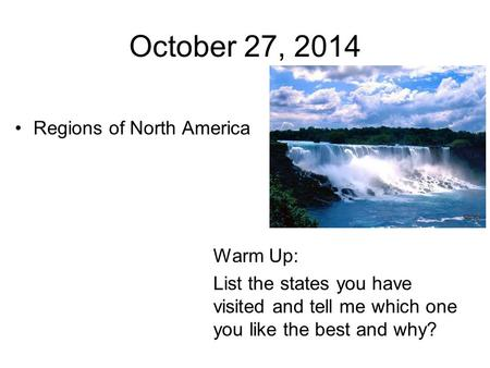 October 27, 2014 Regions <strong>of</strong> North America Warm Up: List the states you have visited and tell me which one you like the best and why?