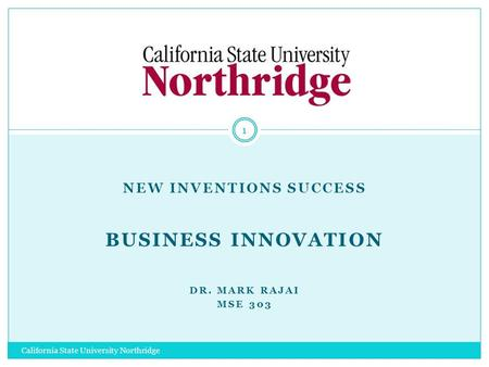 NEW INVENTIONS SUCCESS BUSINESS INNOVATION DR. MARK RAJAI MSE 303 1 California State University Northridge.