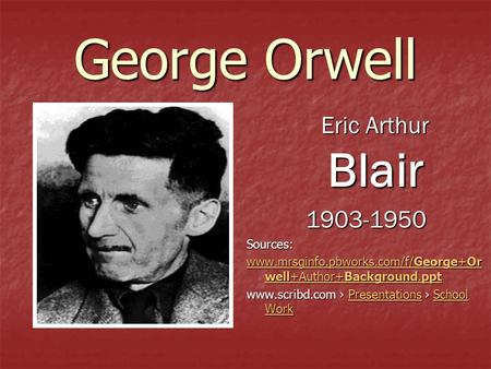 George Orwell Eric Arthur Blair Eric Arthur Blair1903-1950Sources: www.mrsginfo.pbworks.com/f/George+Or well+Author+Background.ppt www.mrsginfo.pbworks.com/f/George+Or.