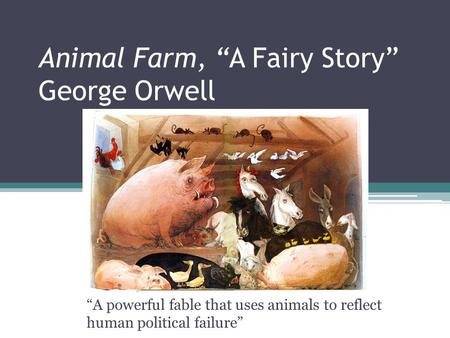 "Animal Farm, ""A Fairy Story"" George Orwell ""A powerful fable that uses animals to reflect human political failure"""