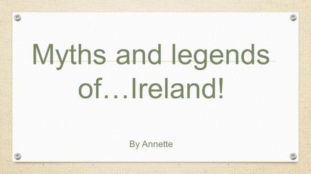 Myths and legends of…Ireland! By Annette. IrelandIreland is country with countless tales of myth and folklore. But none are more often repeated than the.
