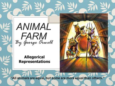 "ANIMAL FARM By George Orwell ""All animals are equal, but some are more equal than others."" Allegorical Representations."