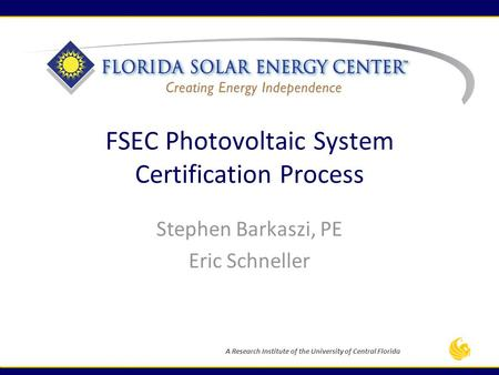 A Research Institute of the University of Central Florida FSEC Photovoltaic System Certification Process Stephen Barkaszi, PE Eric Schneller.