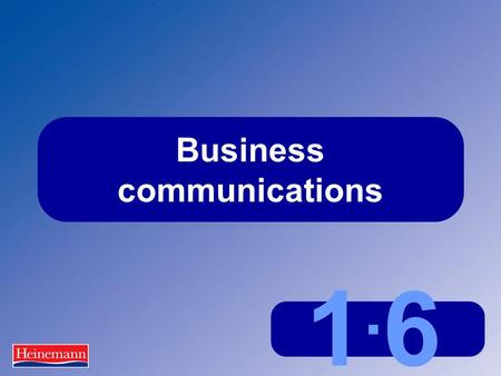 1.61.6 Business communications. 1.6 Business communications Communications in business  Occur constantly  Are formal and informal  Are written and.