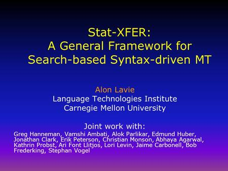 Stat-XFER: A General Framework for Search-based Syntax-driven MT Alon Lavie Language Technologies Institute Carnegie Mellon University Joint work with: