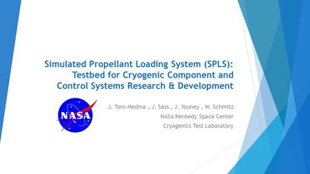 Simulated Propellant Loading System (SPLS): Testbed for Cryogenic Component and Control Systems Research & Development J. Toro Medina, J. Sass, J. Youney,