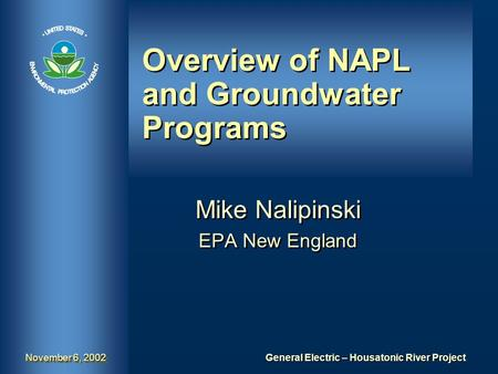 General Electric – Housatonic River Project November 6, 2002 Overview of NAPL and Groundwater Programs Mike Nalipinski EPA New England Mike Nalipinski.