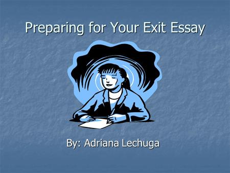 Preparing for Your Exit Essay By: Adriana Lechuga.