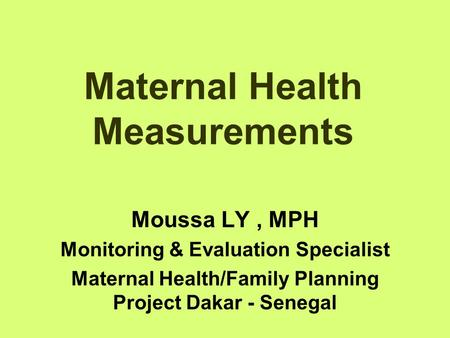 Maternal Health Measurements Moussa LY, MPH Monitoring & Evaluation Specialist Maternal Health/Family Planning Project Dakar - Senegal.