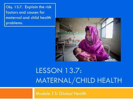 LESSON 13.7: MATERNAL/CHILD HEALTH Module 13: Global Health Obj. 13.7: Explain the risk factors and causes for maternal and child health problems.