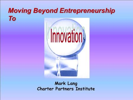 Moving Beyond Entrepreneurship To Mark Lang Charter Partners Institute.