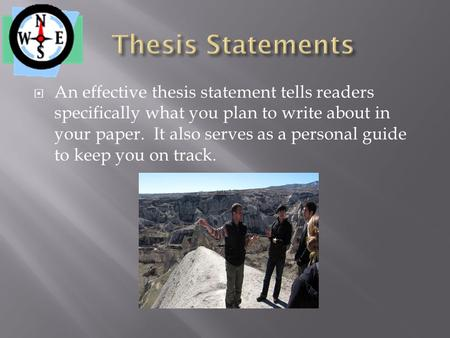  An effective thesis statement tells readers specifically what you plan to write about in your paper. It also serves as a personal guide to keep you on.